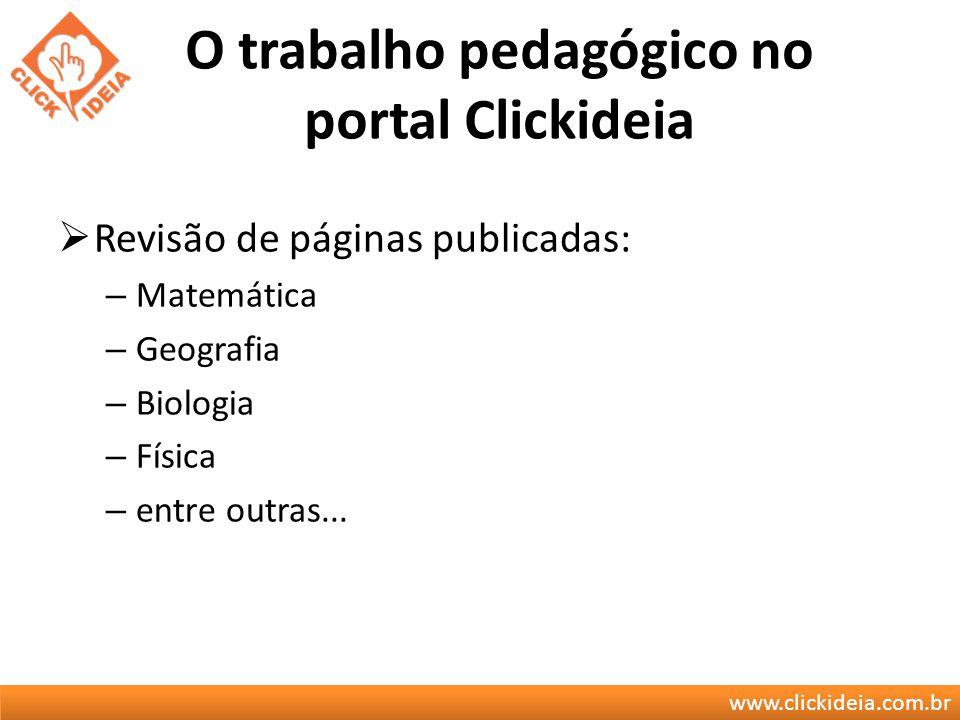 www.clickideia.com.br O trabalho pedagógico no portal Clickideia Revisão de páginas publicadas: – Matemática – Geografia – Biologia – Física – entre o