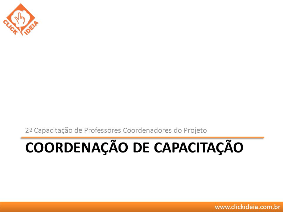 www.clickideia.com.br COORDENAÇÃO DE CAPACITAÇÃO 2ª Capacitação de Professores Coordenadores do Projeto