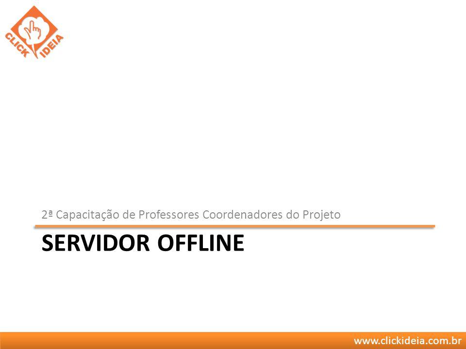 www.clickideia.com.br SERVIDOR OFFLINE 2ª Capacitação de Professores Coordenadores do Projeto