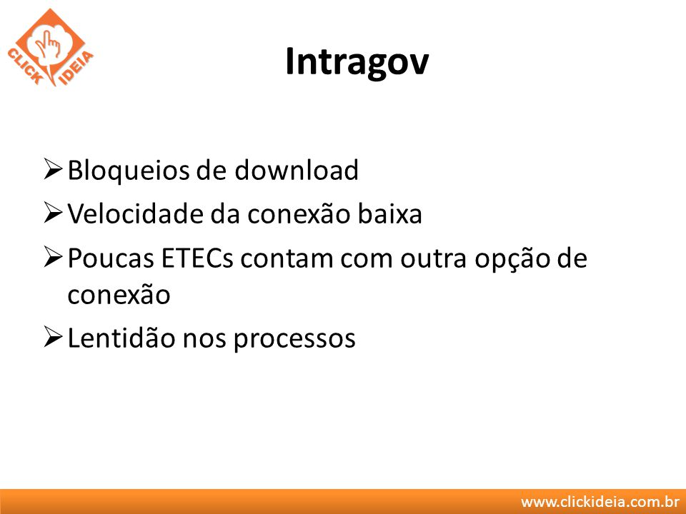 www.clickideia.com.br Intragov Bloqueios de download Velocidade da conexão baixa Poucas ETECs contam com outra opção de conexão Lentidão nos processos