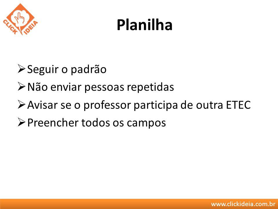 www.clickideia.com.br Planilha Seguir o padrão Não enviar pessoas repetidas Avisar se o professor participa de outra ETEC Preencher todos os campos