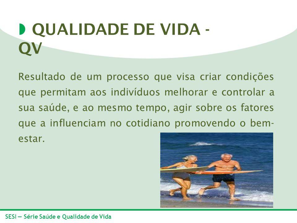 SESI Série Saúde e Qualidade de Vida QUALIDADE DE VIDA - QV Resultado de um processo que visa criar condições que permitam aos indivíduos melhorar e c
