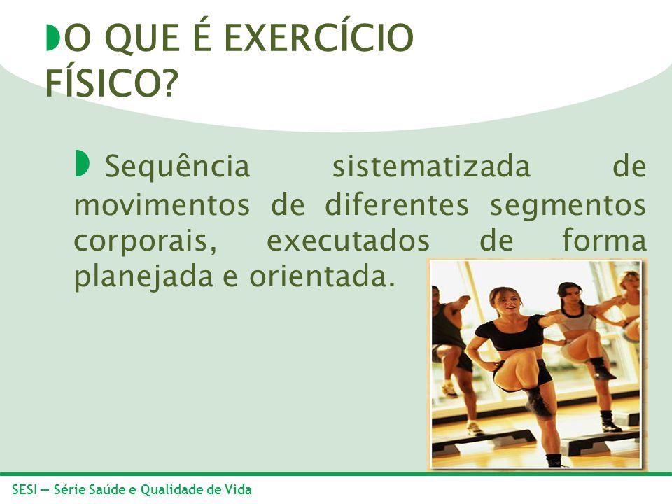 SESI Série Saúde e Qualidade de Vida Sequência sistematizada de movimentos de diferentes segmentos corporais, executados de forma planejada e orientad