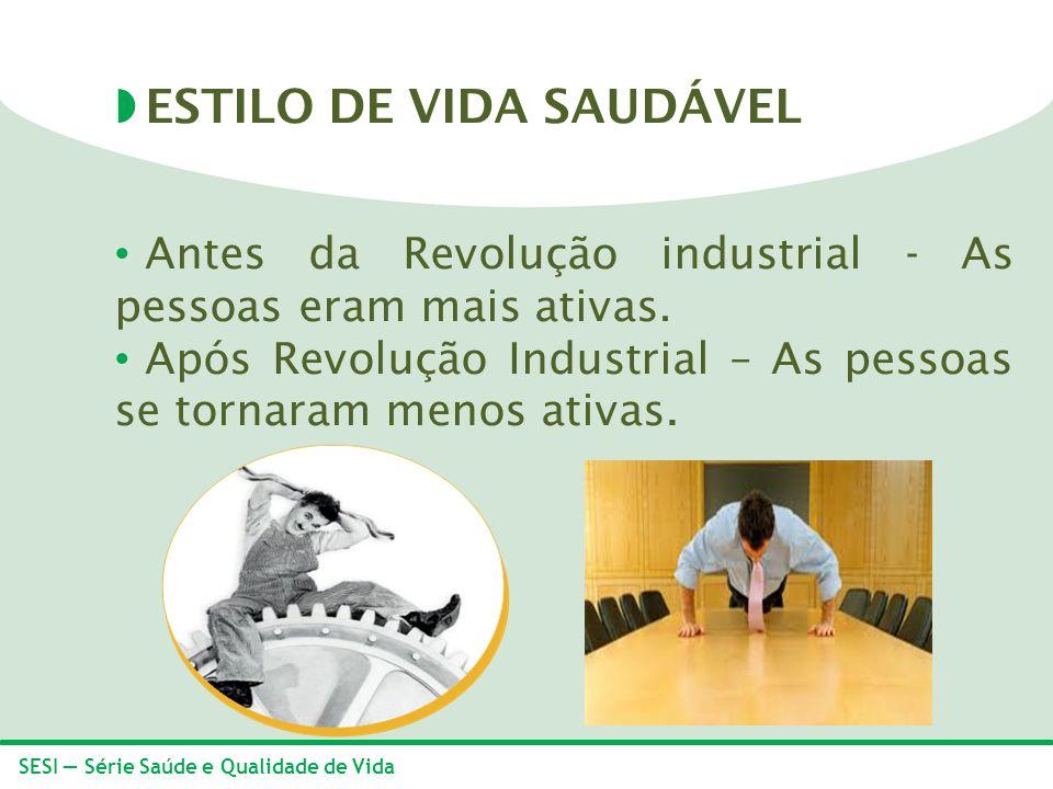 SESI Série Saúde e Qualidade de Vida Antes da Revolução industrial - As pessoas eram mais ativas. Após Revolução Industrial – As pessoas se tornaram m