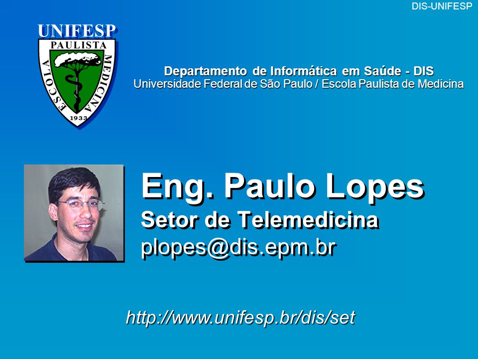 DIS-UNIFESP UNIFESP http://www.unifesp.br/dis/set Eng. Paulo Lopes Setor de Telemedicina plopes@dis.epm.br Departamento de Informática em Saúde - DIS