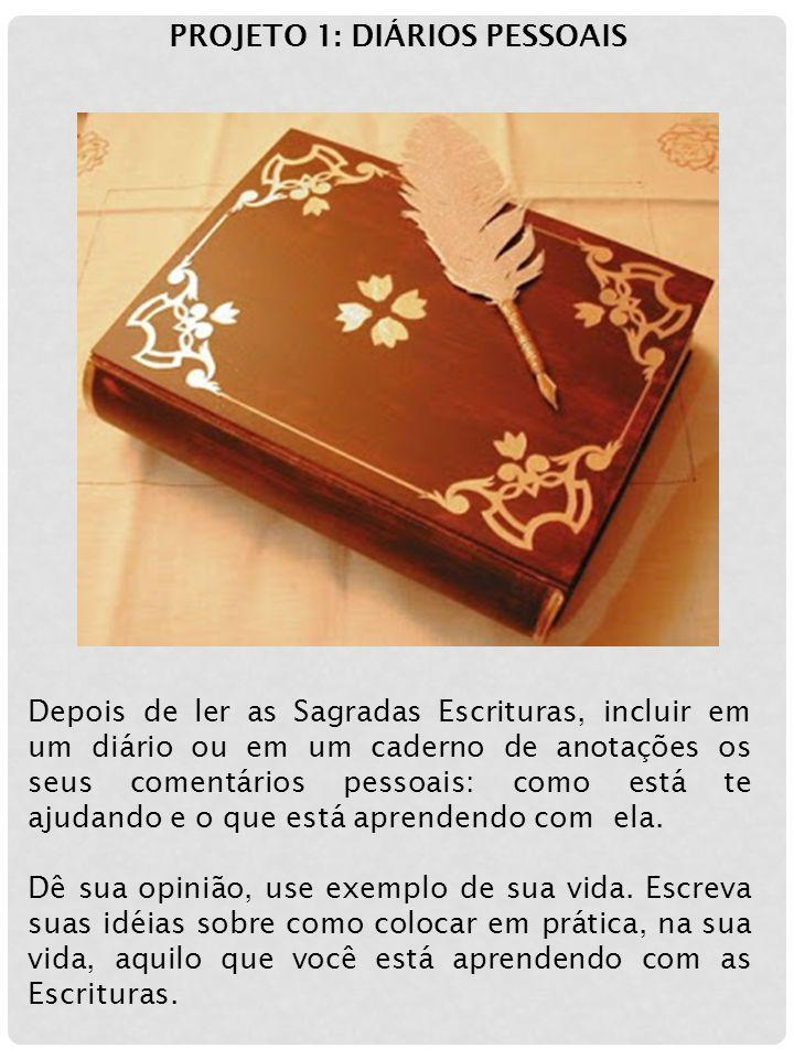 PROJETO 1: DIÁRIOS PESSOAIS Depois de ler as Sagradas Escrituras, incluir em um diário ou em um caderno de anotações os seus comentários pessoais: com