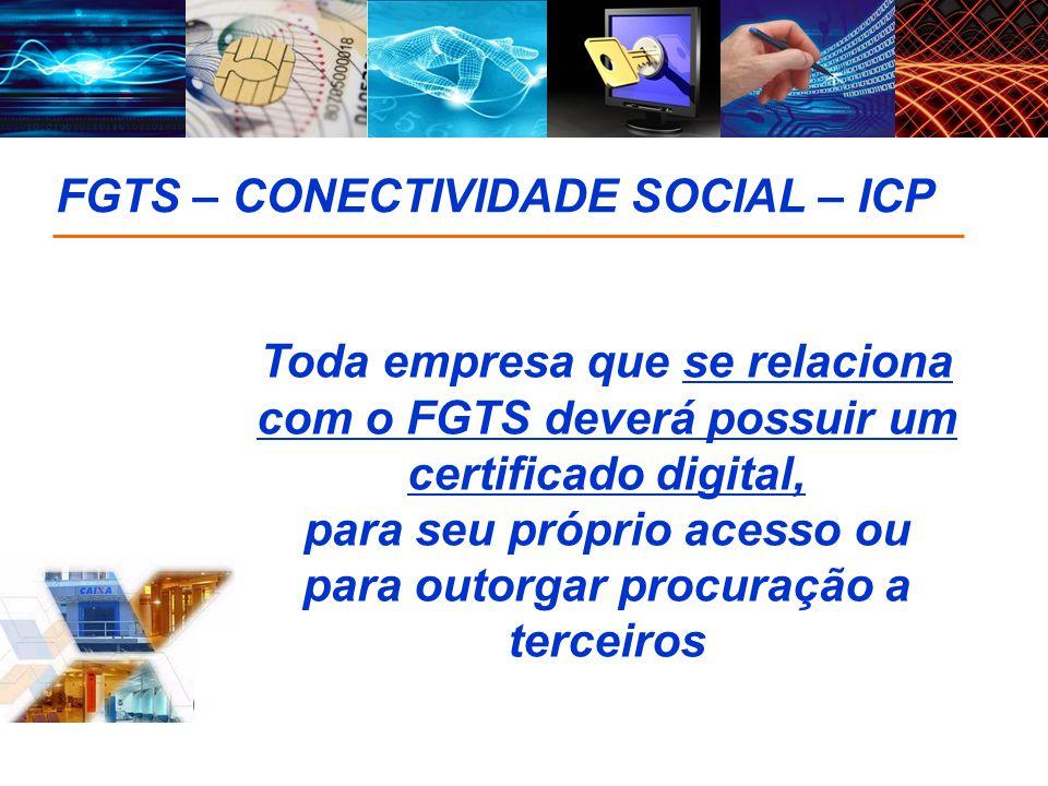 FGTS – CONECTIVIDADE SOCIAL – ICP Toda empresa que se relaciona com o FGTS deverá possuir um certificado digital, para seu próprio acesso ou para outo