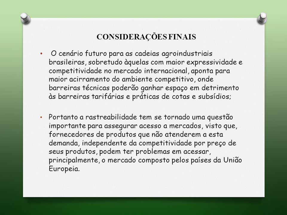 CONSIDERAÇÕES FINAIS O cenário futuro para as cadeias agroindustriais brasileiras, sobretudo àquelas com maior expressividade e competitividade no mercado internacional, aponta para maior acirramento do ambiente competitivo, onde barreiras técnicas poderão ganhar espaço em detrimento às barreiras tarifárias e práticas de cotas e subsídios; Portanto a rastreabilidade tem se tornado uma questão importante para assegurar acesso a mercados, visto que, fornecedores de produtos que não atenderem a esta demanda, independente da competitividade por preço de seus produtos, podem ter problemas em acessar, principalmente, o mercado composto pelos países da União Europeia.