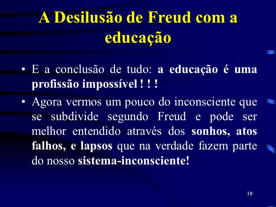 17 A Desilusão de Freud com a educação As idéias de Freud sobre a educação são inspiradas pela psicanálise, são de certa forma, por ela, desditas, ou