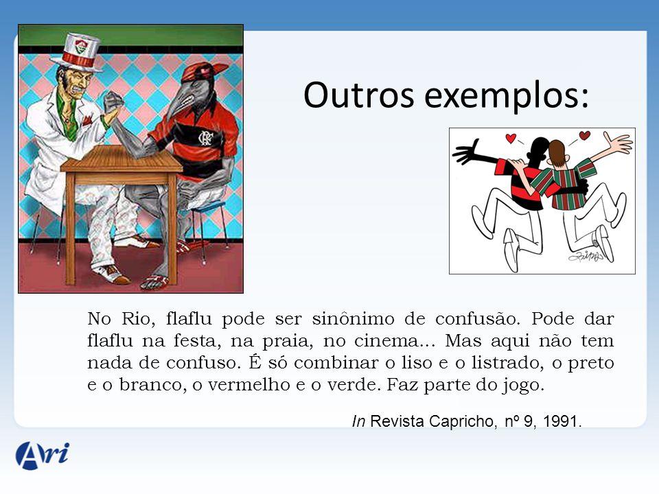 Outros exemplos: No Rio, flaflu pode ser sinônimo de confusão. Pode dar flaflu na festa, na praia, no cinema... Mas aqui não tem nada de confuso. É só