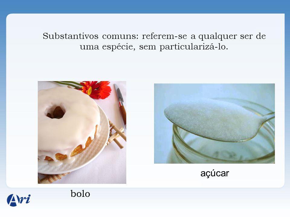 Substantivos comuns: referem-se a qualquer ser de uma espécie, sem particularizá-lo. bolo açúcar