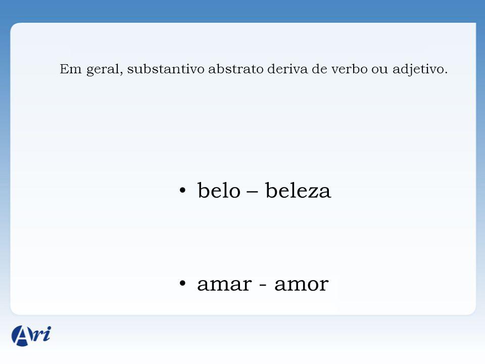 Em geral, substantivo abstrato deriva de verbo ou adjetivo. belo – beleza amar - amor