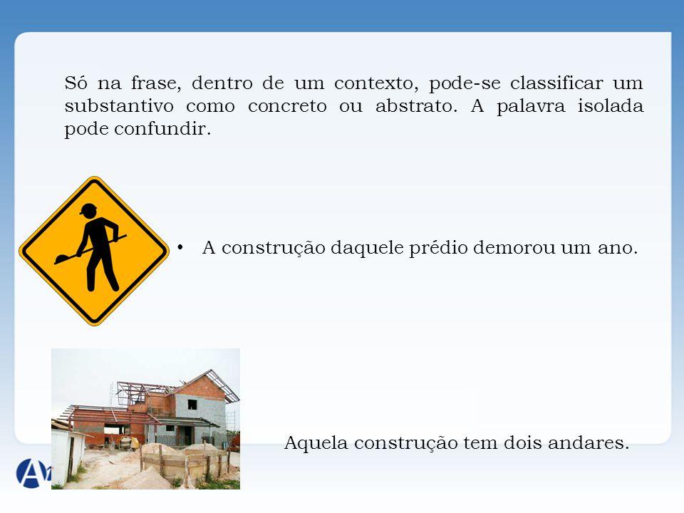 Só na frase, dentro de um contexto, pode-se classificar um substantivo como concreto ou abstrato. A palavra isolada pode confundir. A construção daque