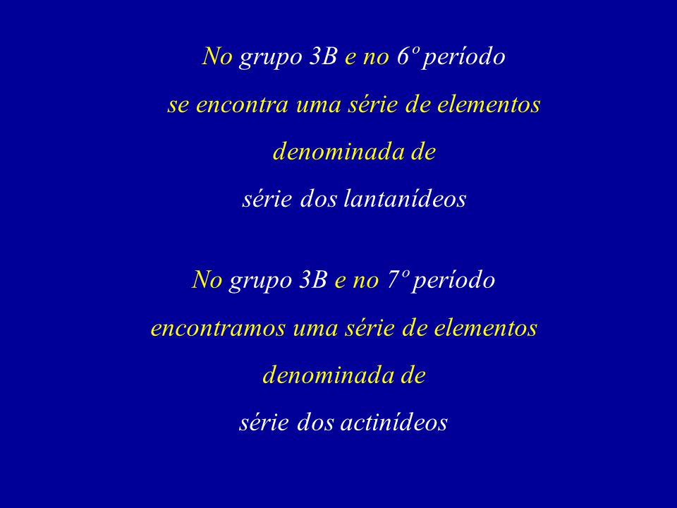 No grupo 3B e no 6º período se encontra uma série de elementos denominada de série dos lantanídeos No grupo 3B e no 7º período encontramos uma série de elementos denominada de série dos actinídeos
