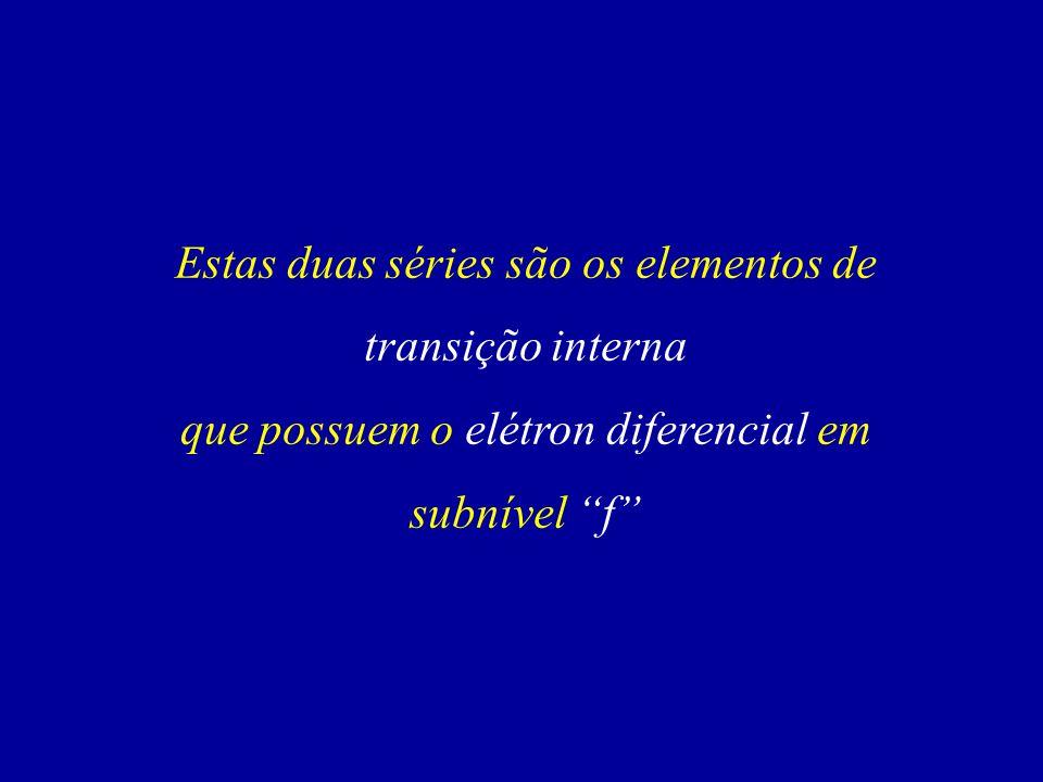 Estas duas séries são os elementos de transição interna que possuem o elétron diferencial em subnível f