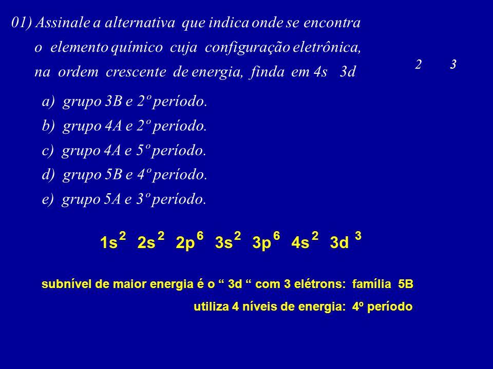 01) Assinale a alternativa que indica onde se encontra o elemento químico cuja configuração eletrônica, na ordem crescente de energia, finda em 4s 3d a) grupo 3B e 2º período.