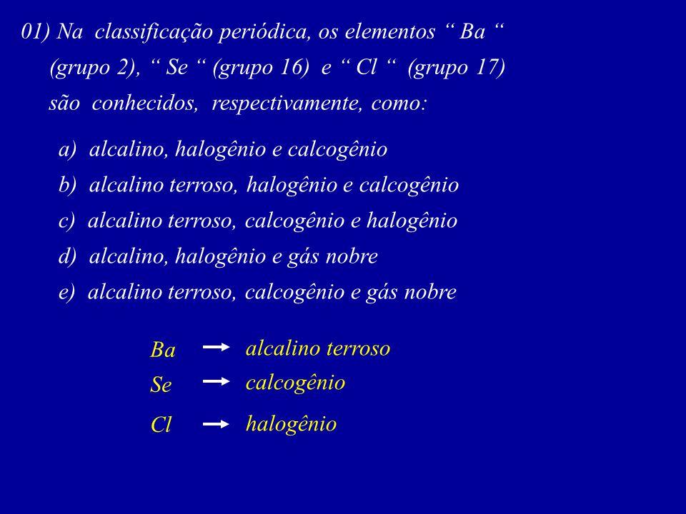 01) Na classificação periódica, os elementos Ba (grupo 2), Se (grupo 16) e Cl (grupo 17) são conhecidos, respectivamente, como: a) alcalino, halogênio e calcogênio b) alcalino terroso, halogênio e calcogênio c) alcalino terroso, calcogênio e halogênio d) alcalino, halogênio e gás nobre e) alcalino terroso, calcogênio e gás nobre Ba Se Cl alcalino terroso calcogênio halogênio