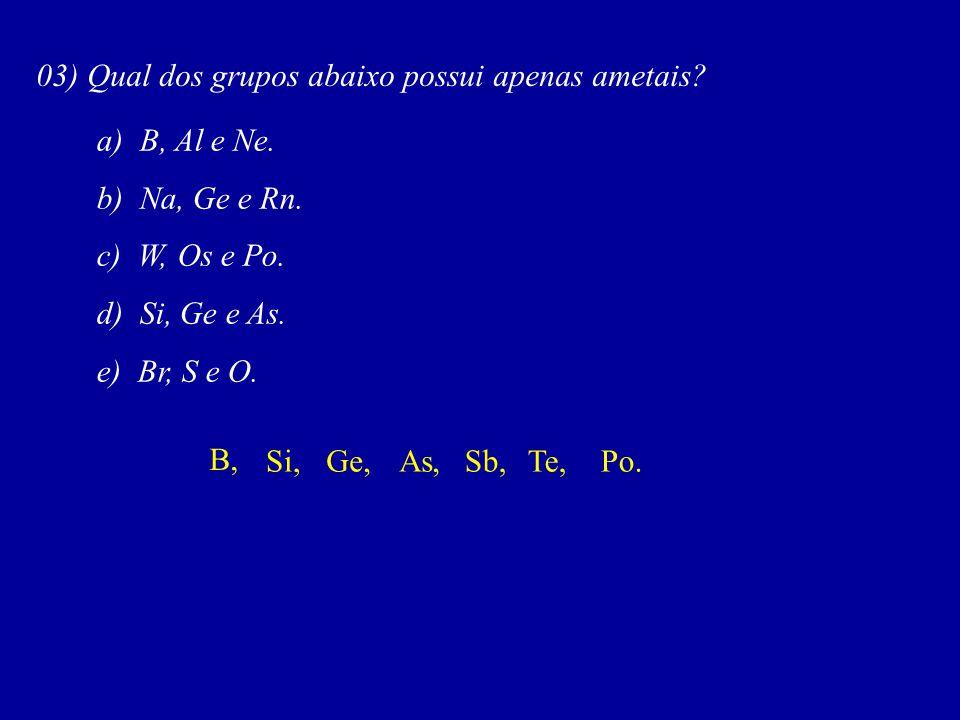 03) Qual dos grupos abaixo possui apenas ametais.a) B, Al e Ne.