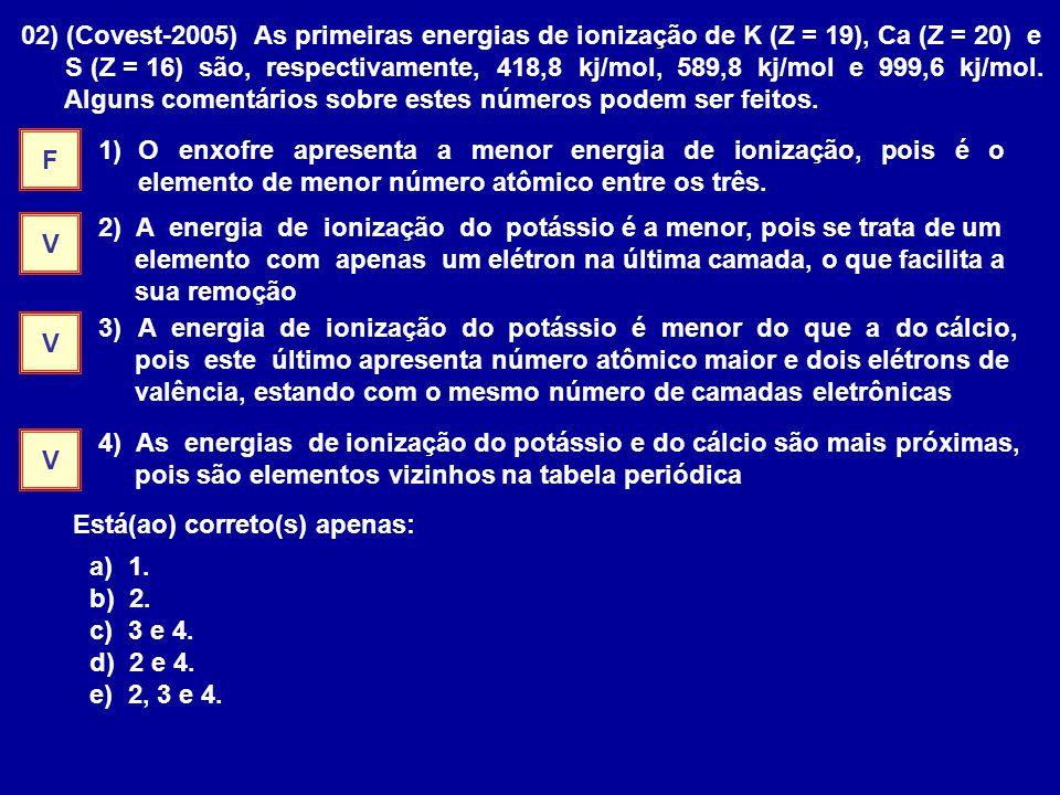 02) (Covest-2005) As primeiras energias de ionização de K (Z = 19), Ca (Z = 20) e S (Z = 16) são, respectivamente, 418,8 kj/mol, 589,8 kj/mol e 999,6 kj/mol.