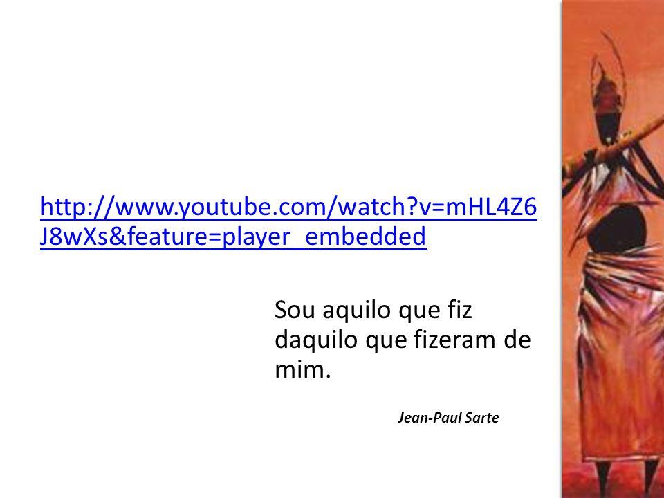 http://www.youtube.com/watch?v=mHL4Z6 J8wXs&feature=player_embedded Sou aquilo que fiz daquilo que fizeram de mim. Jean-Paul Sarte