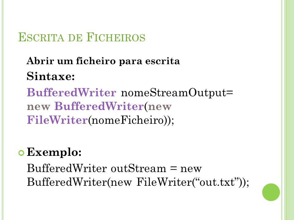 E SCRITA DE F ICHEIROS Abrir um ficheiro para escrita Sintaxe: BufferedWriter nomeStreamOutput= new BufferedWriter ( new FileWriter (nomeFicheiro)); E