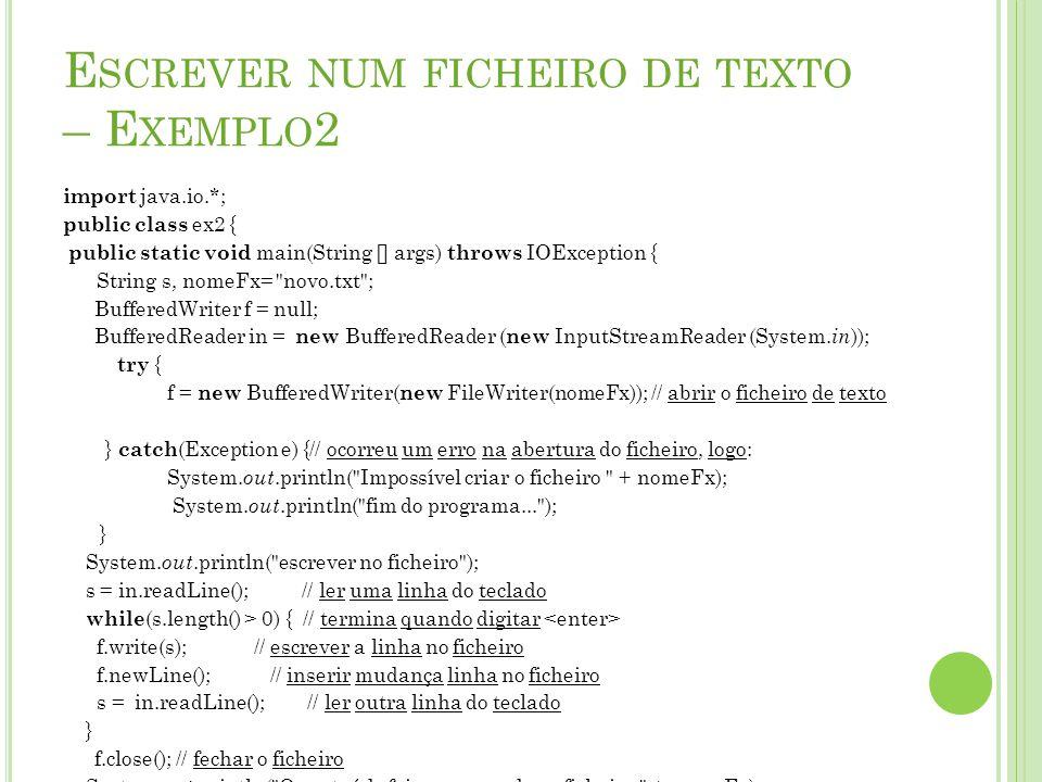 E SCREVER NUM FICHEIRO DE TEXTO – E XEMPLO 2 import java.io.*; public class ex2 { public static void main(String [] args) throws IOException { String