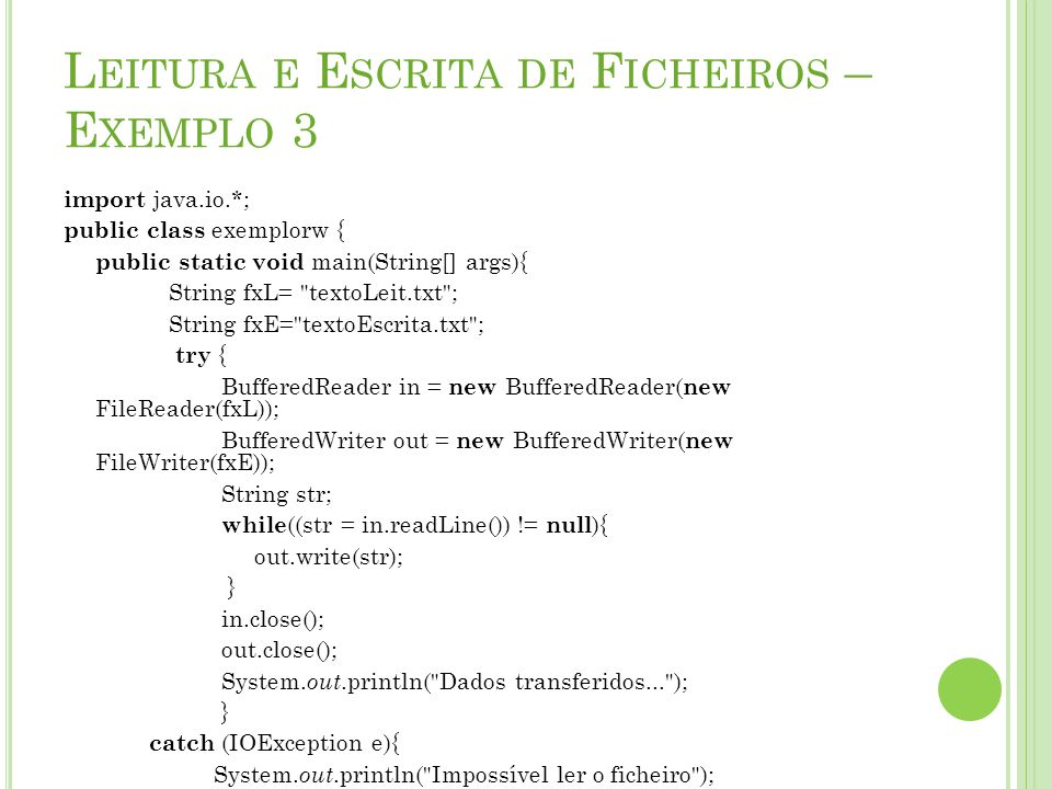 L EITURA E E SCRITA DE F ICHEIROS – E XEMPLO 3 import java.io.*; public class exemplorw { public static void main(String[] args){ String fxL= textoLeit.txt ; String fxE= textoEscrita.txt ; try { BufferedReader in = new BufferedReader( new FileReader(fxL)); BufferedWriter out = new BufferedWriter( new FileWriter(fxE)); String str; while ((str = in.readLine()) != null ){ out.write(str); } in.close(); out.close(); System.