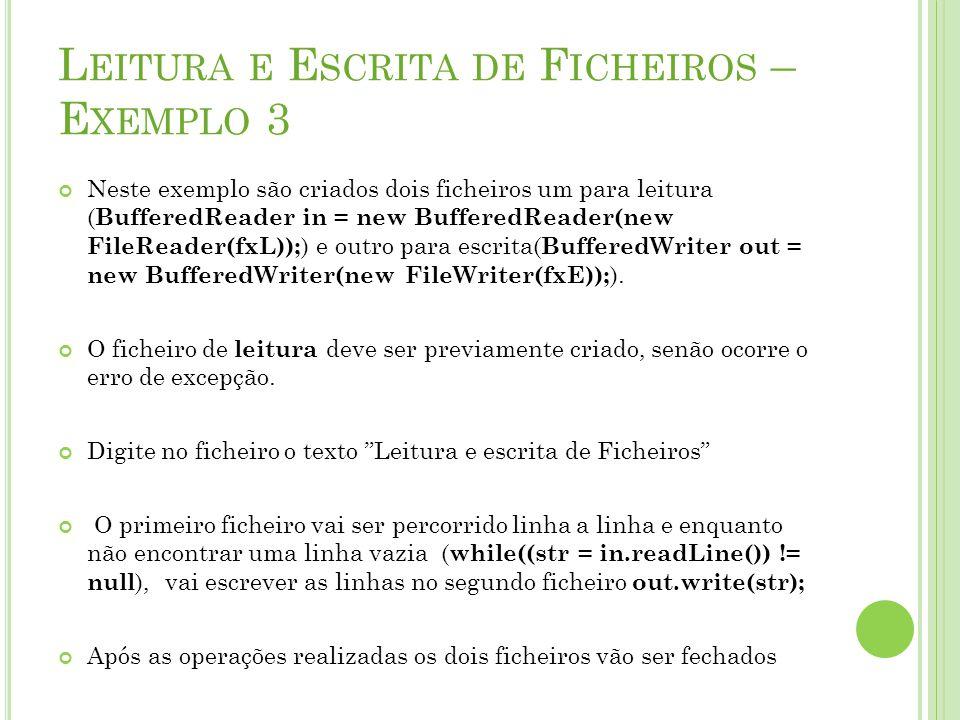 L EITURA E E SCRITA DE F ICHEIROS – E XEMPLO 3 Neste exemplo são criados dois ficheiros um para leitura ( BufferedReader in = new BufferedReader(new F