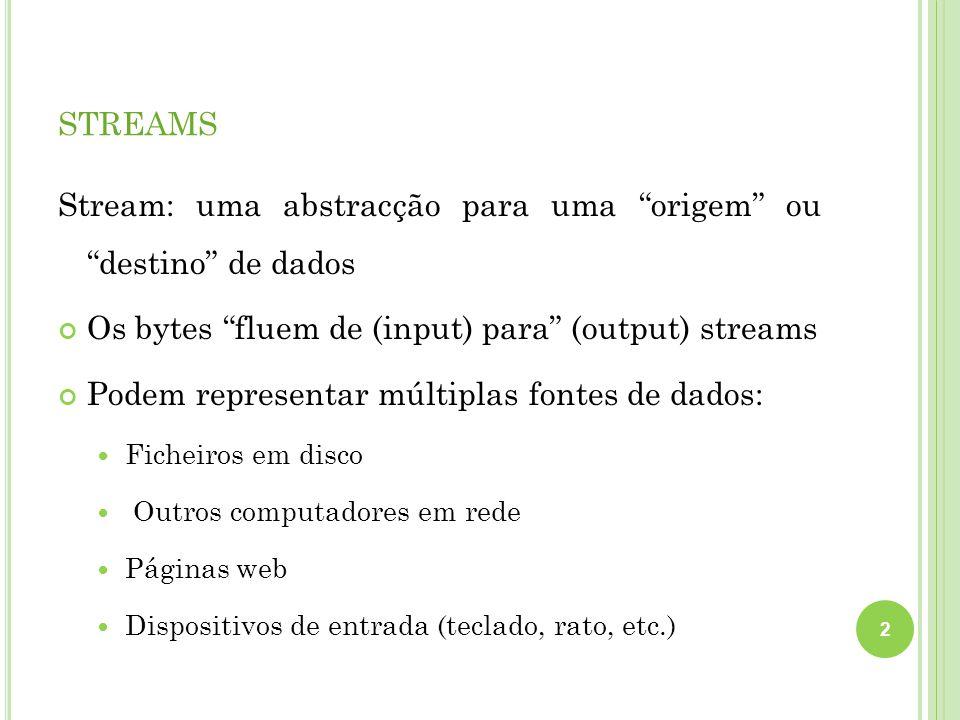 STREAMS Stream: uma abstracção para uma origem ou destino de dados Os bytes fluem de (input) para (output) streams Podem representar múltiplas fontes