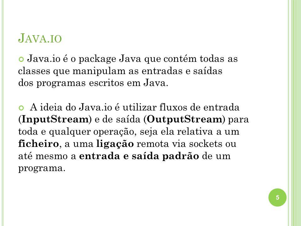 J AVA. IO Java.io é o package Java que contém todas as classes que manipulam as entradas e saídas dos programas escritos em Java. A ideia do Java.io é