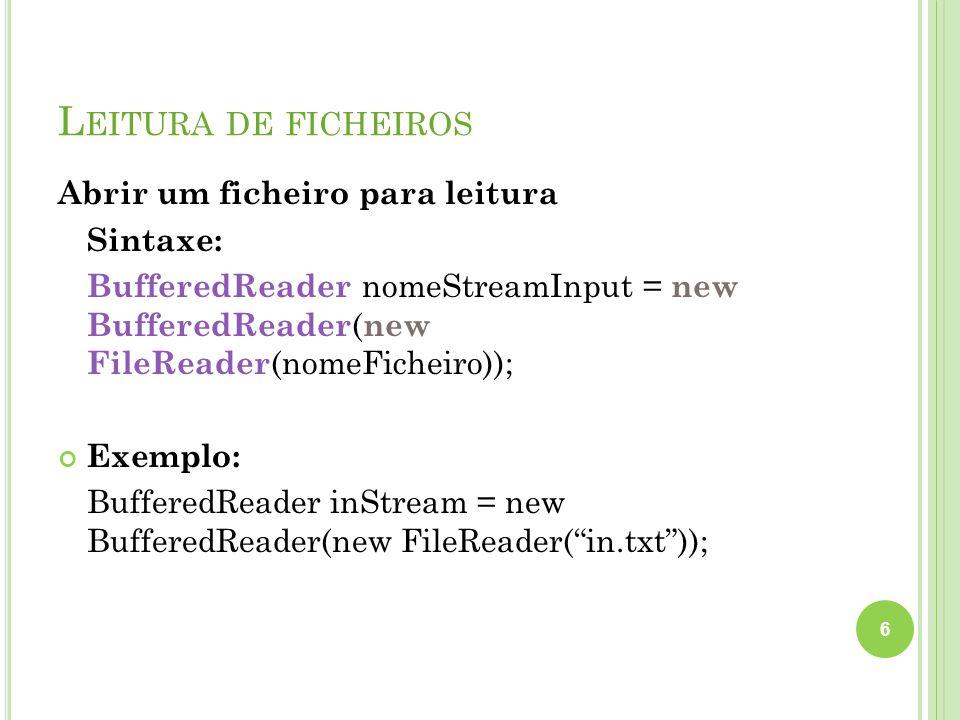 L EITURA DE FICHEIROS Abrir um ficheiro para leitura Sintaxe: BufferedReader nomeStreamInput = new BufferedReader ( new FileReader (nomeFicheiro)); Ex