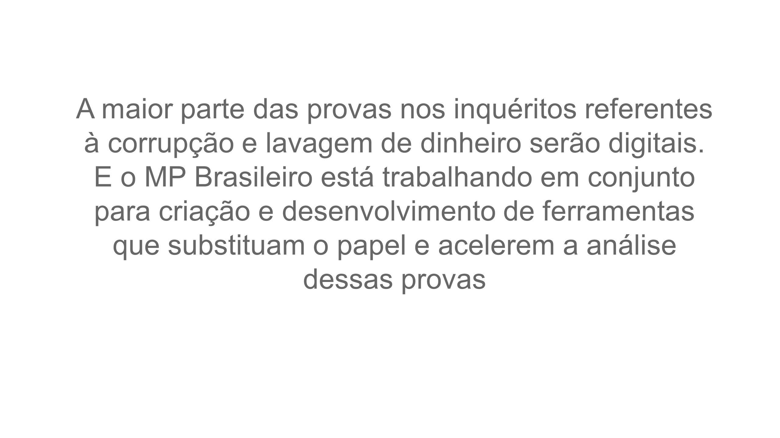 A maior parte das provas nos inquéritos referentes à corrupção e lavagem de dinheiro serão digitais. E o MP Brasileiro está trabalhando em conjunto pa