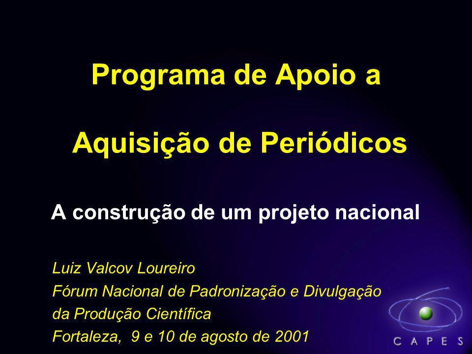 Programa de Apoio a Aquisição de Periódicos A construção de um projeto nacional Luiz Valcov Loureiro Fórum Nacional de Padronização e Divulgação da Produção Científica Fortaleza, 9 e 10 de agosto de 2001