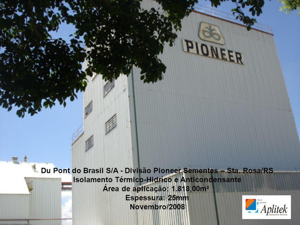 Du Pont do Brasil S/A - Divisão Pioneer Sementes – Sta. Rosa/RS Isolamento Térmico-Hidríco e Anticondensante Área de aplicação: 1.818,00m² Espessura: