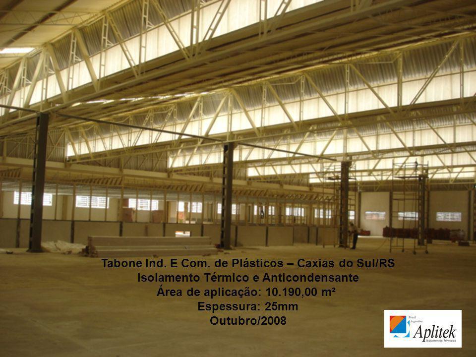 Tabone Ind. E Com. de Plásticos – Caxias do Sul/RS Isolamento Térmico e Anticondensante Área de aplicação: 10.190,00 m² Espessura: 25mm Outubro/2008