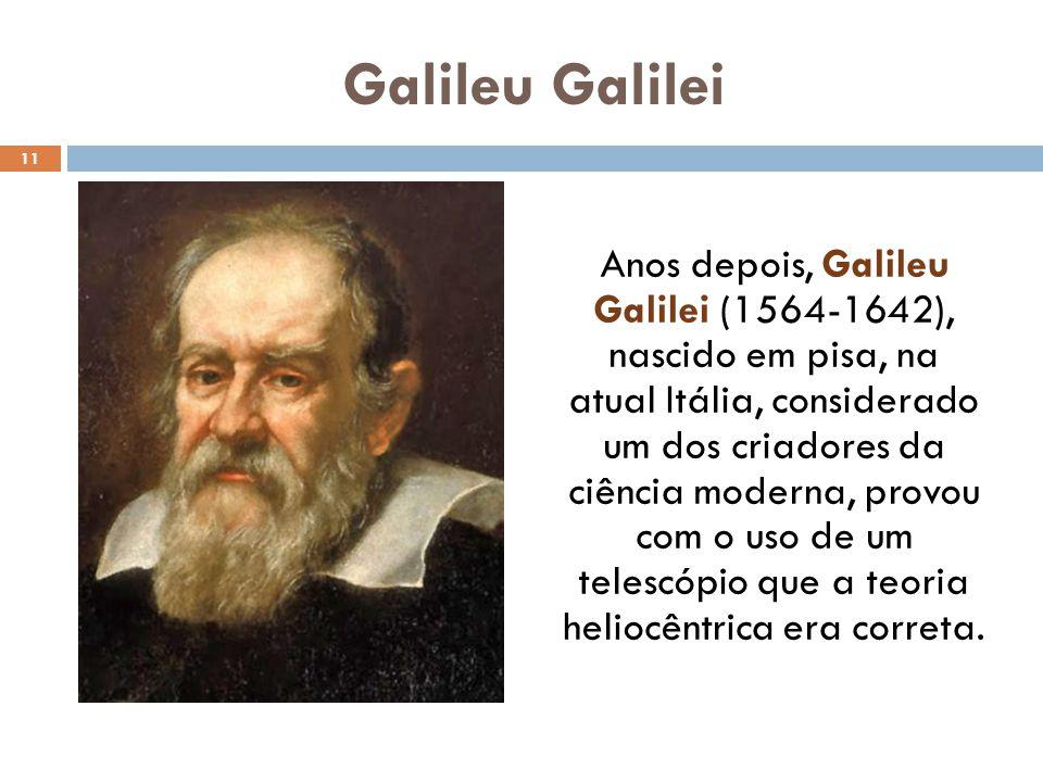 Galileu Galilei Anos depois, Galileu Galilei (1564-1642), nascido em pisa, na atual Itália, considerado um dos criadores da ciência moderna, provou com o uso de um telescópio que a teoria heliocêntrica era correta.