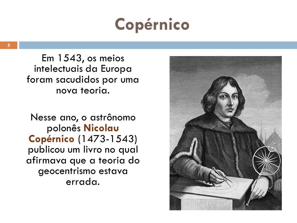 Copérnico Em 1543, os meios intelectuais da Europa foram sacudidos por uma nova teoria.