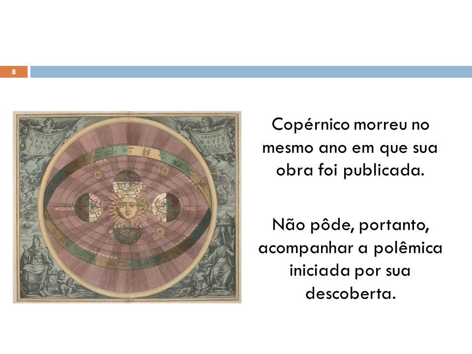 Copérnico morreu no mesmo ano em que sua obra foi publicada.