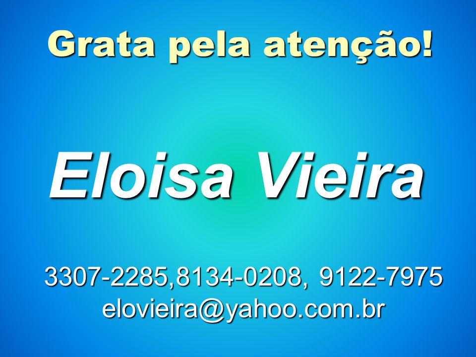 Grata pela atenção! Eloisa Vieira 3307-2285,8134-0208, 9122-7975 elovieira@yahoo.com.br