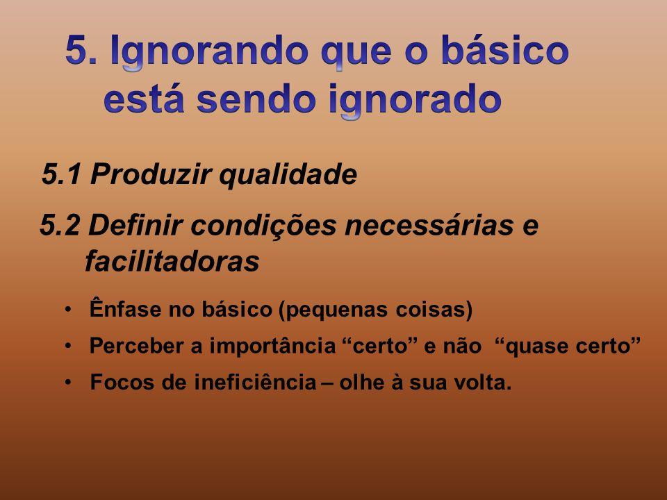 5.1 Produzir qualidade 5.2 Definir condições necessárias e facilitadoras Ênfase no básico (pequenas coisas) Focos de ineficiência – olhe à sua volta.