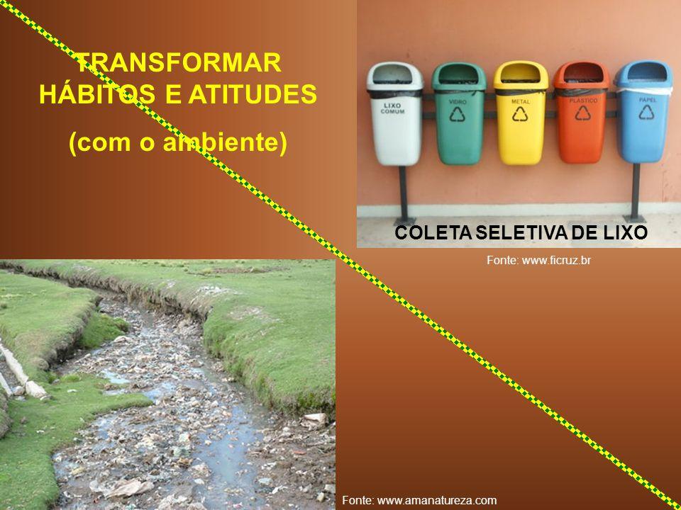 COLETA SELETIVA DE LIXO TRANSFORMAR HÁBITOS E ATITUDES (com o ambiente) Fonte: www.amanatureza.com Fonte: www.ficruz.br