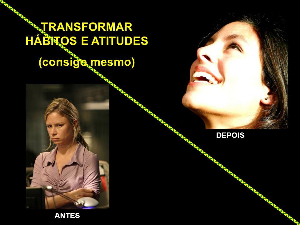 TRANSFORMAR HÁBITOS E ATITUDES (consigo mesmo) ANTES DEPOIS