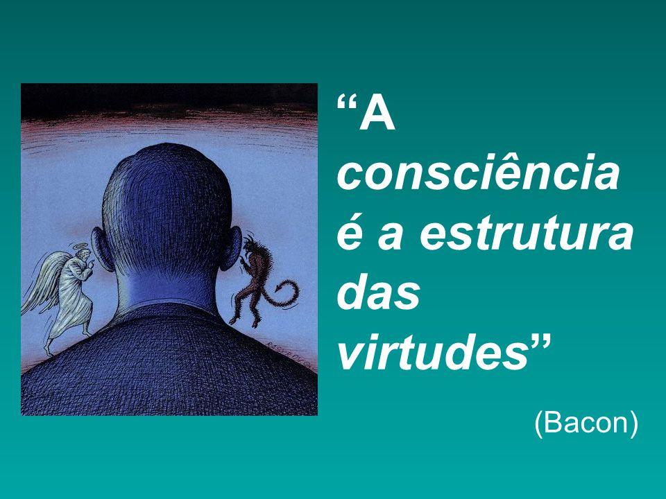 A consciência é a estrutura das virtudes (Bacon)