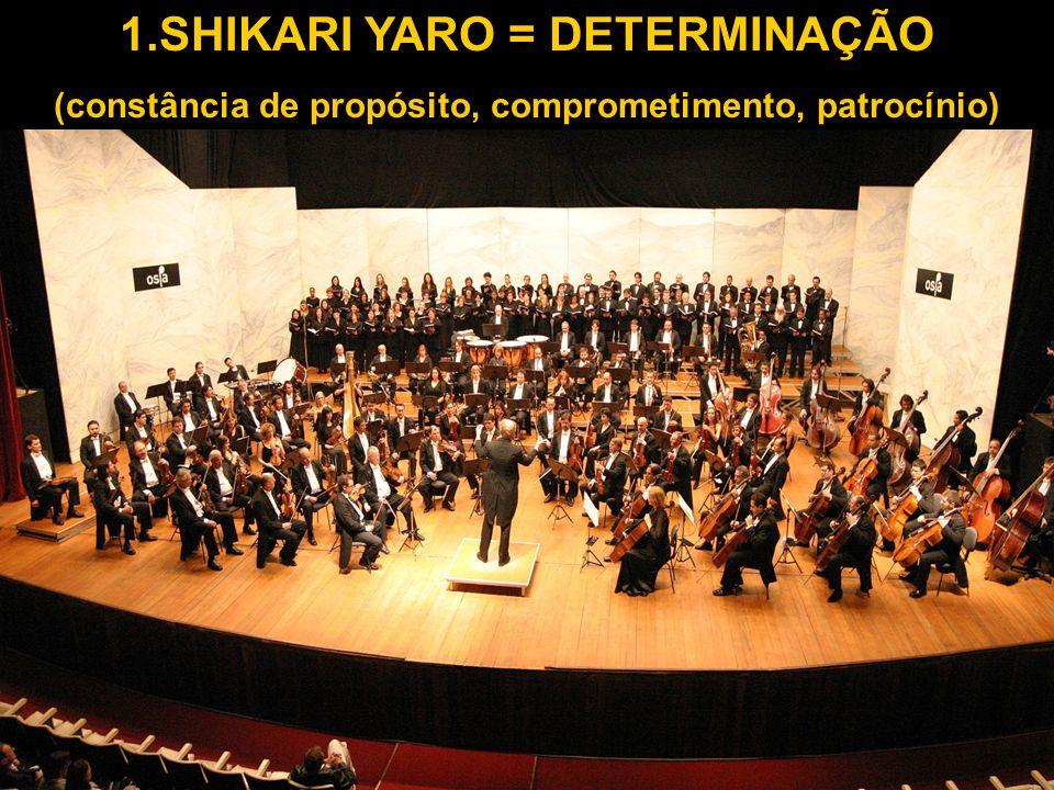 1.SHIKARI YARO = DETERMINAÇÃO (constância de propósito, comprometimento, patrocínio)
