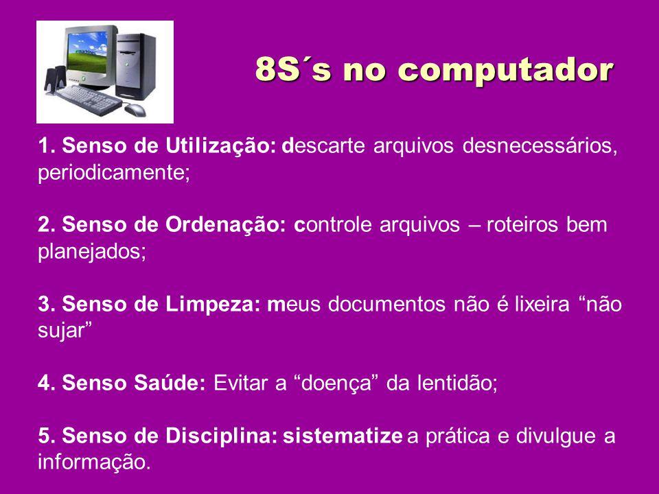 8S´s no computador 8S´s no computador 1. Senso de Utilização: descarte arquivos desnecessários, periodicamente; 2. Senso de Ordenação: controle arquiv