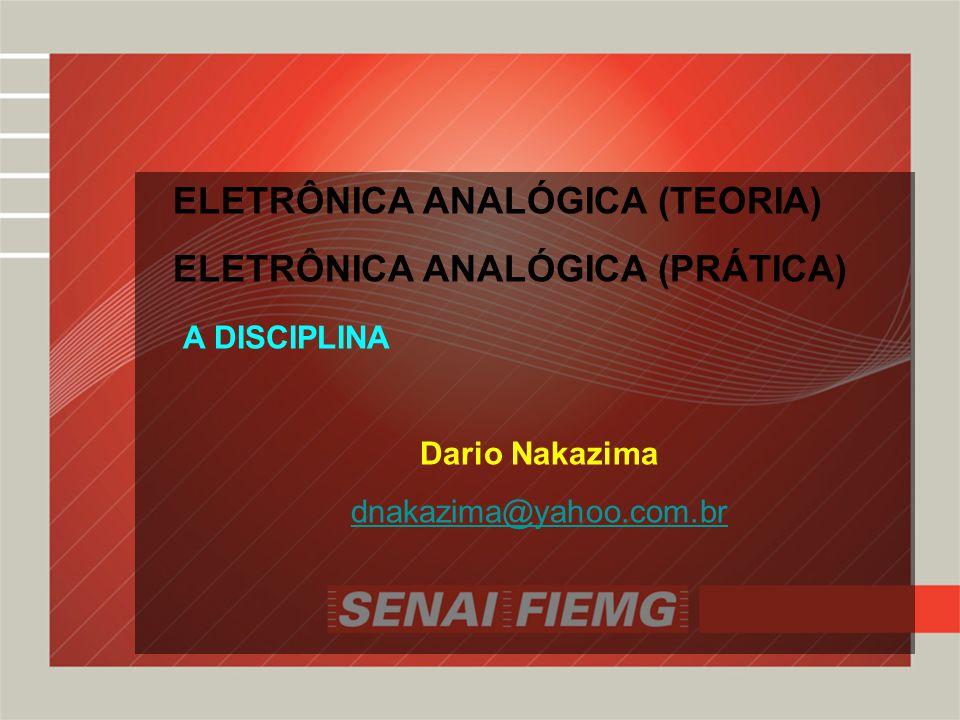 ELETRÔNICA ANALÓGICA (TEORIA) ELETRÔNICA ANALÓGICA (PRÁTICA) A DISCIPLINA Dario Nakazima dnakazima@yahoo.com.br