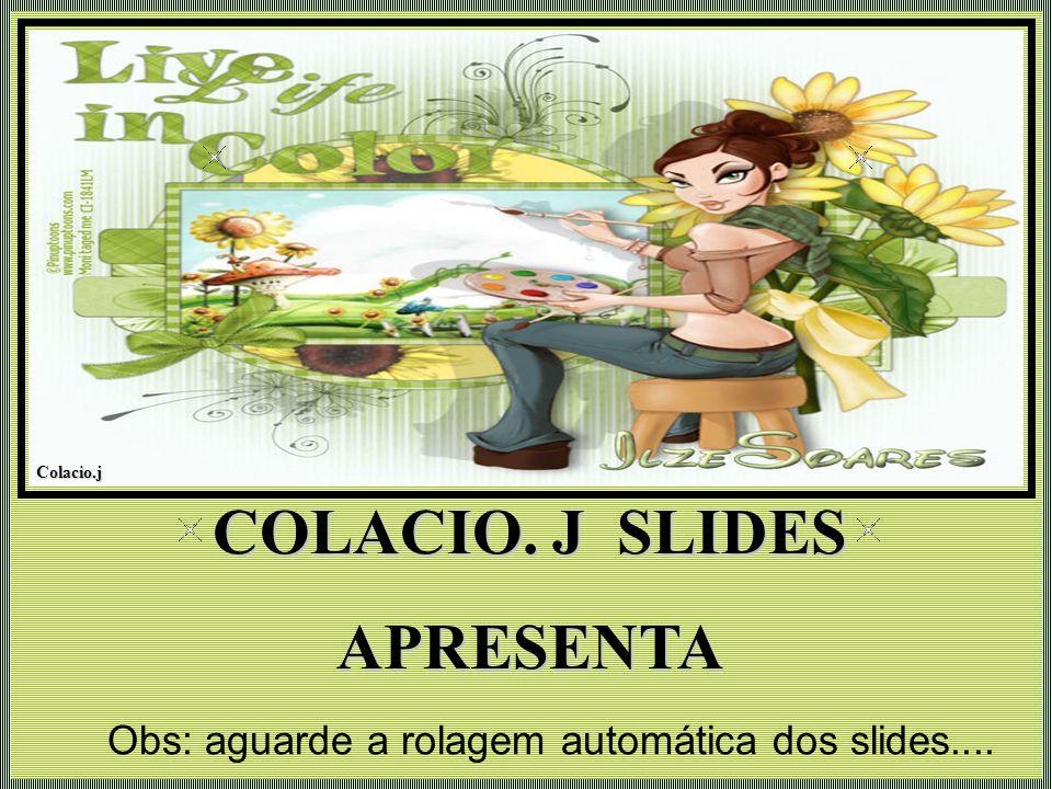 Colacio.j Colacio.j COLACIO. J SLIDES APRESENTA Obs: aguarde a rolagem automática dos slides....