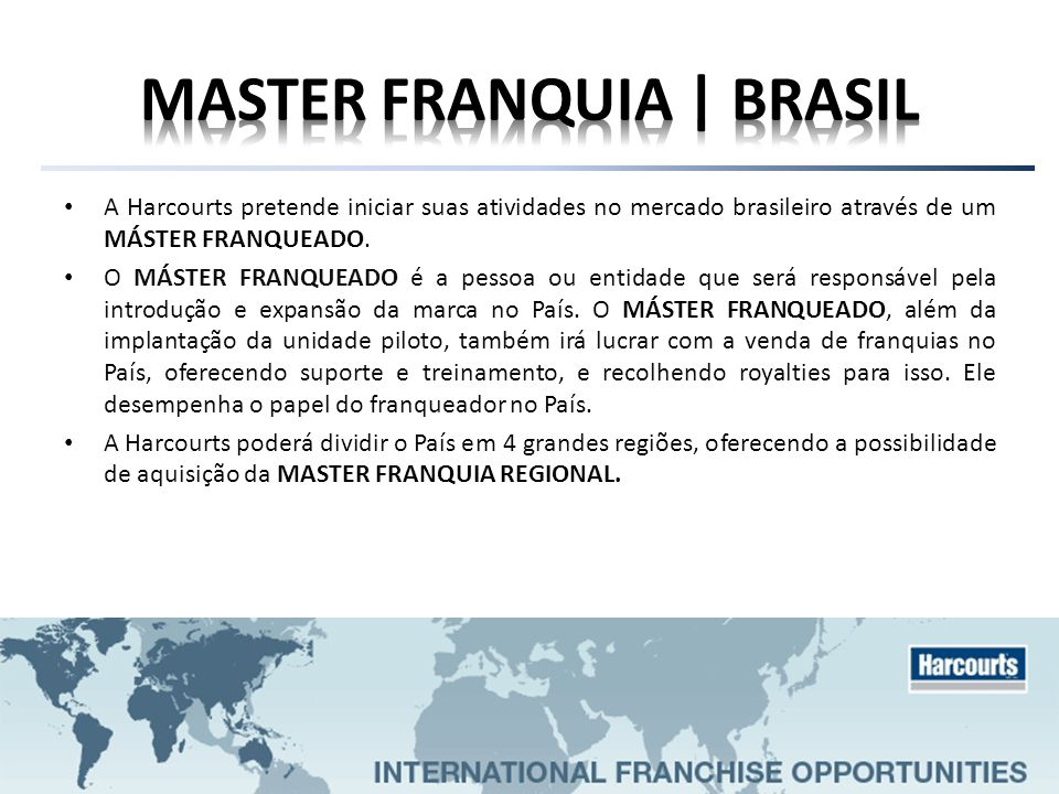 A Harcourts pretende iniciar suas atividades no mercado brasileiro através de um MÁSTER FRANQUEADO. O MÁSTER FRANQUEADO é a pessoa ou entidade que ser