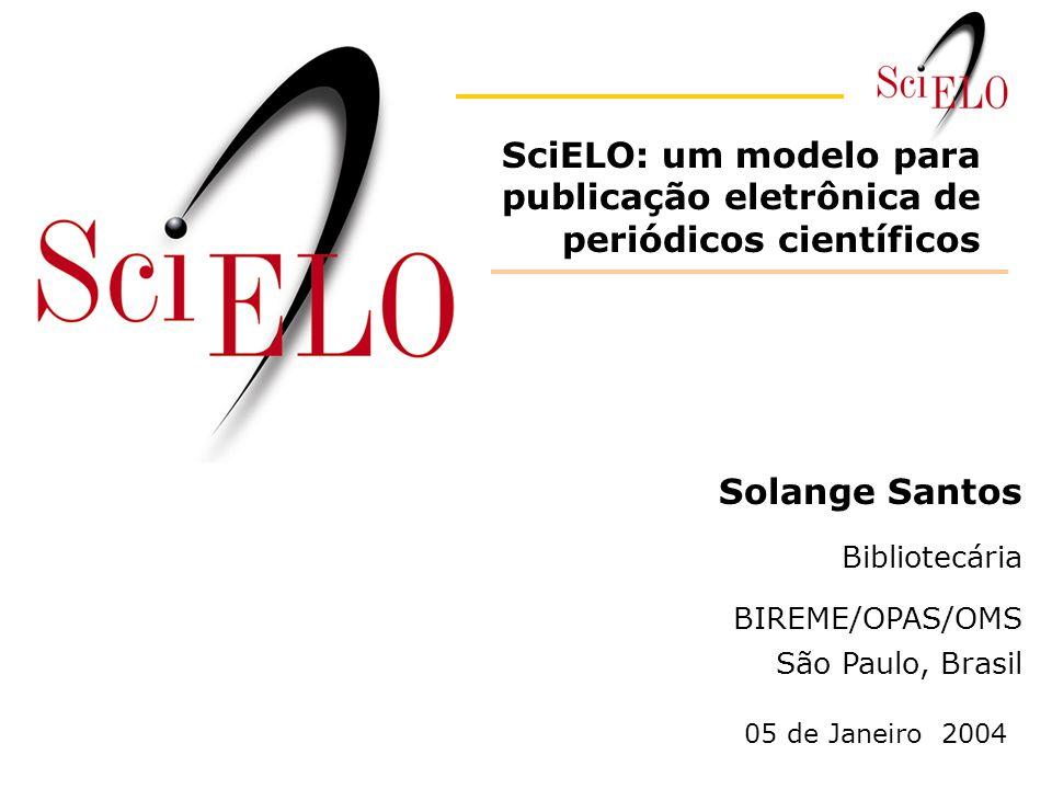 Solange Santos Bibliotecária BIREME/OPAS/OMS São Paulo, Brasil SciELO: um modelo para publicação eletrônica de periódicos científicos 05 de Janeiro 2004