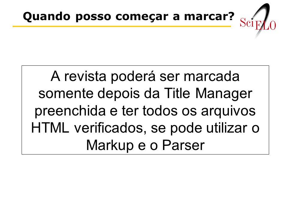 A revista poderá ser marcada somente depois da Title Manager preenchida e ter todos os arquivos HTML verificados, se pode utilizar o Markup e o Parser Quando posso começar a marcar?